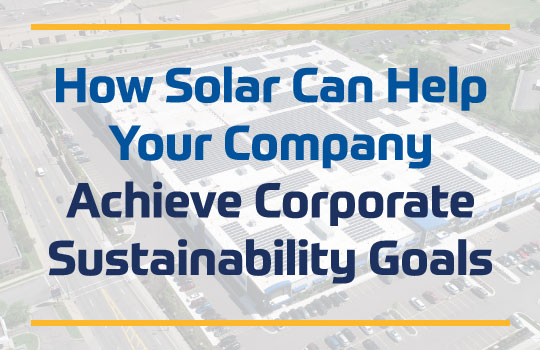 How Solar Can Help Your Company Achieve Its Corporate Sustainability Goals